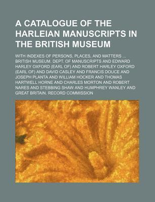 A Catalogue of the Harleian Manuscripts in the British Museum; With Indexes of Persons, Places, and Matters