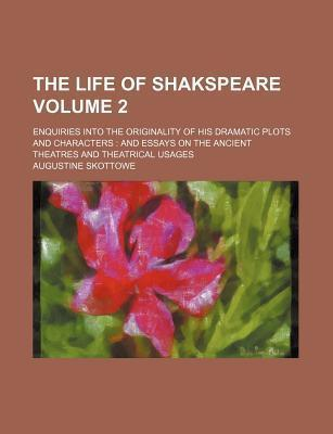 The Life of Shakspeare; Enquiries Into the Originality of His Dramatic Plots and Characters and Essays on the Ancient Theatres and Theatrical Usages Volume 2