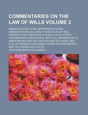 Commentaries on the Law of Wills; Embracing Execution, Interpretation and Administration, Including Those Rules of Real Property and Principles of Equity Which Effect Testamentary Dispositions, with Full References to American Volume 2
