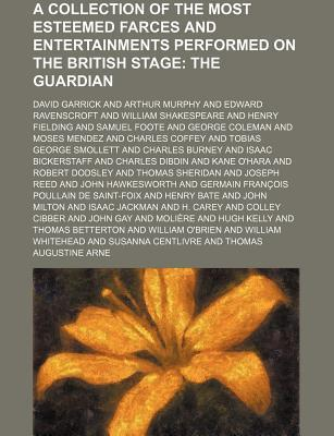 A Collection of the Most Esteemed Farces and Entertainments Performed on the British Stage; The Guardian
