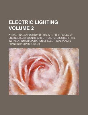 Electric Lighting; A Practical Exposition of the Art, for the Use of Engineers, Students, and Others Interested in the Installation or Operation of Electrical Plants Volume 2