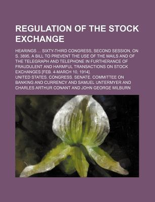 Regulation of the Stock Exchange; Hearings Sixty-Third Congress, Second Session, on S. 3895, a Bill to Prevent the Use of the Mails and of the Telegraph and Telephone in Furtherance of Fraudulent and Harmful Transactions on Stock