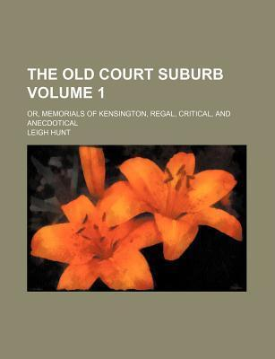The Old Court Suburb; Or, Memorials of Kensington, Regal, Critical, and Anecdotical Volume 1