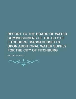Report to the Board of Water Commissioners of the City of Fitchburg, Massachusetts Upon Additional Water Supply for the City of Fitchburg