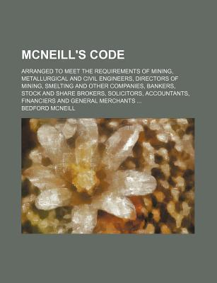 McNeill's Code; Arranged to Meet the Requirements of Mining, Metallurgical and Civil Engineers, Directors of Mining, Smelting and Other Companies, Bankers, Stock and Share Brokers, Solicitors, Accountants, Financiers and General Merchants