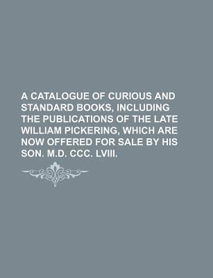 A Catalogue of Curious and Standard Books, Including the Publications of the Late William Pickering, Which Are Now Offered for Sale by His Son. M.D.