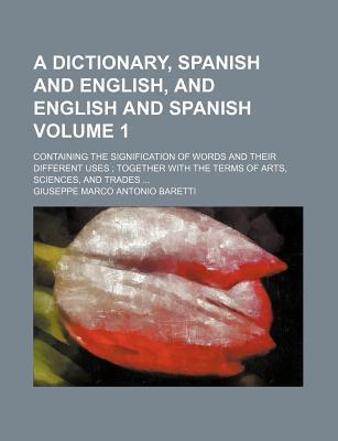 A Dictionary, Spanish and English, and English and Spanish; Containing the Signification of Words and Their Different Uses Together with the Terms of Arts, Sciences, and Trades Volume 1