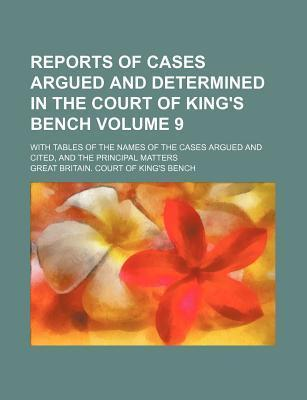 Reports of Cases Argued and Determined in the Court of King's Bench; With Tables of the Names of the Cases Argued and Cited, and the Principal Matters Volume 9