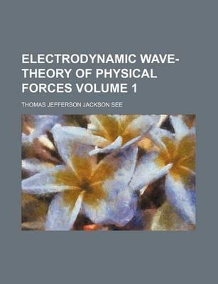 Electrodynamic Wave-Theory of Physical Forces Volume 1