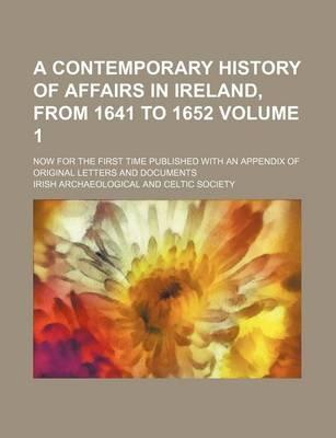 A Contemporary History of Affairs in Ireland, from 1641 to 1652; Now for the First Time Published with an Appendix of Original Letters and Documents Volume 1