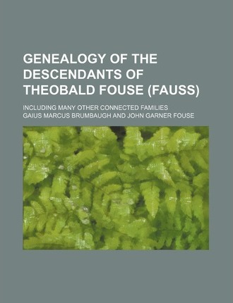 Genealogy of the Descendants of Theobald Fouse (Fauss); Including Many Other Connected Families