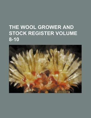 The Wool Grower and Stock Register Volume 8-10