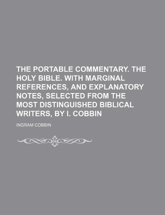 The Portable Commentary. the Holy Bible. with Marginal References, and Explanatory Notes, Selected from the Most Distinguished Biblical Writers, by I.
