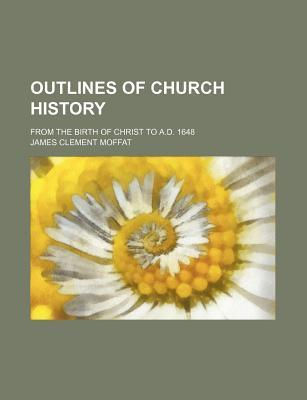 Outlines of Church History; From the Birth of Christ to A.D. 1648