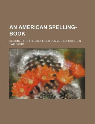 An American Spelling-Book; Designed for the Use of Our Common Schools in Two Parts