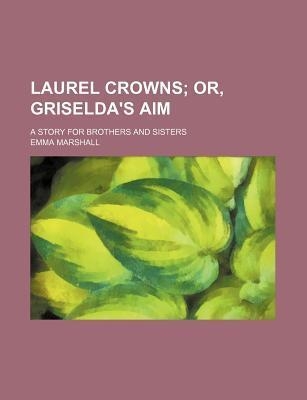 Laurel Crowns; Or, Griselda's Aim. a Story for Brothers and Sisters
