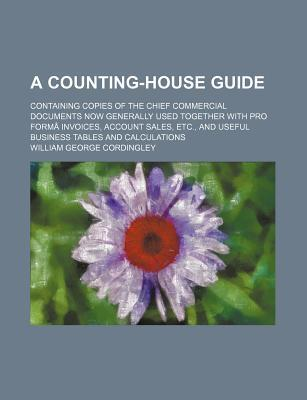 A Counting-House Guide; Containing Copies of the Chief Commercial Documents Now Generally Used Together with Pro Forma Invoices, Account Sales, Etc.