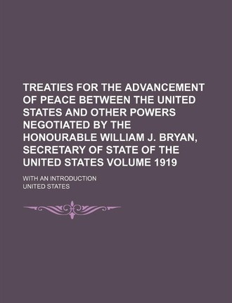 Treaties for the Advancement of Peace Between the United States and Other Powers Negotiated by the Honourable William J. Bryan, Secretary of State of