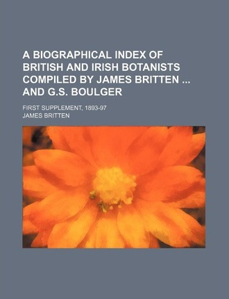 A Biographical Index of British and Irish Botanists Compiled by James Britten and G.S. Boulger; First Supplement, 1893-97