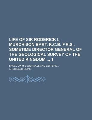 Life of Sir Roderick I., Murchison Bart. K.C.B. F.R.S., Sometime Director General of the Geological Survey of the United Kingdom, 1; Based on His Journals and Letters