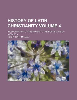 History of Latin Christianity; Including That of the Popes to the Pontificate of Nicolas V Volume 4