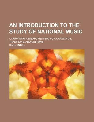 An Introduction to the Study of National Music; Comprising Researches Into Popular Songs, Traditions, and Customs