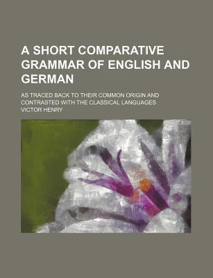 A Short Comparative Grammar of English and German; As Traced Back to Their Common Origin and Contrasted with the Classical Languages