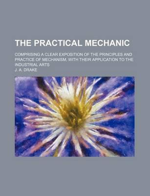 The Practical Mechanic; Comprising a Clear Exposition of the Principles and Practice of Mechanism, with Their Application to the Industrial Arts