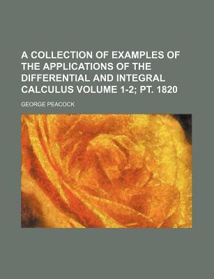 A Collection of Examples of the Applications of the Differential and Integral Calculus Volume 1-2; PT. 1820