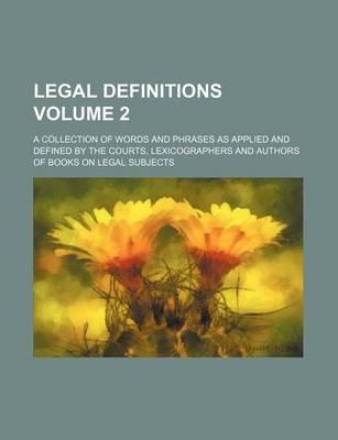 Legal Definitions; A Collection of Words and Phrases as Applied and Defined by the Courts, Lexicographers and Authors of Books on Legal Subjects Volum