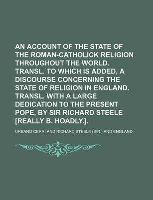 An Account of the State of the Roman-Catholick Religion Throughout the World. Transl. to Which Is Added, a Discourse Concerning the State of Religion in England. Transl. with a Large Dedication to the Present Pope, by Sir Richard Steele