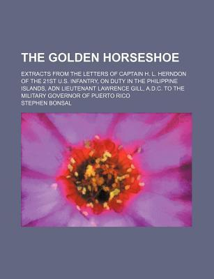 The Golden Horseshoe; Extracts from the Letters of Captain H. L. Herndon of the 21st U.S. Infantry, on Duty in the Philippine Islands, Adn Lieutenant Lawrence Gill, A.D.C. to the Military Governor of Puerto Rico