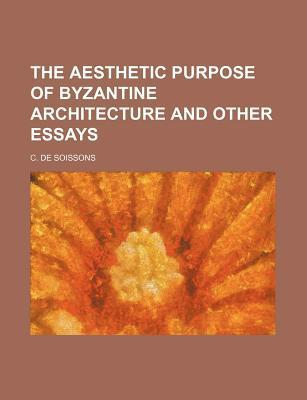 The Aesthetic Purpose of Byzantine Architecture and Other Essays
