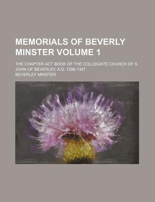 Memorials of Beverly Minster; The Chapter ACT Book of the Collegiate Church of S. John of Beverley, A.D. 1286-1347 Volume 1