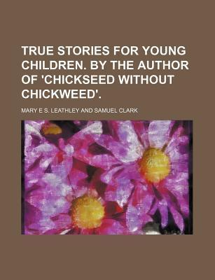 True Stories for Young Children. by the Author of 'Chickseed Without Chickweed'