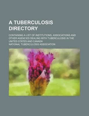A Tuberculosis Directory; Containing a List of Institutions, Associations and Other Agencies Dealing with Tuberculosis in the United States and Canada