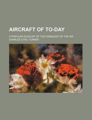 Aircraft of To-Day; A Popular Account of the Conquest of the Air
