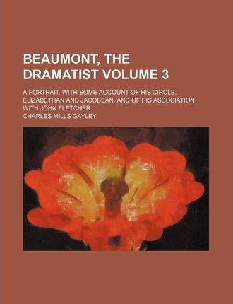 Beaumont, the Dramatist; A Portrait, with Some Account of His Circle, Elizabethan and Jacobean, and of His Association with John Fletcher Volume 3