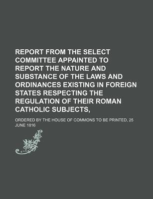 Report from the Select Committee Appainted to Report the Nature and Substance of the Laws and Ordinances Existing in Foreign States Respecting the Reg