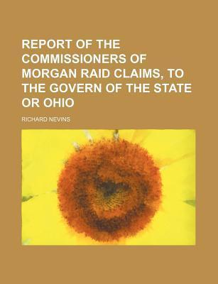Report of the Commissioners of Morgan Raid Claims, to the Govern of the State or Ohio