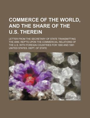 Commerce of the World, and the Share of the U.S. Therein; Letter from the Secretary of State Transmitting the Ann. Rep'ts Upon the Commercial Relations of the U.S. with Foreign Countries for 1880 and 1881