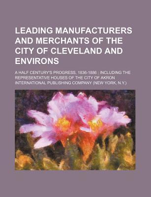 Leading Manufacturers and Merchants of the City of Cleveland and Environs; A Half Century's Progress, 1836-1886 Including the Representative Houses of the City of Akron