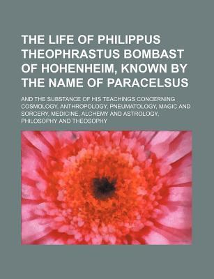 The Life of Philippus Theophrastus Bombast of Hohenheim, Known by the Name of Paracelsus; And the Substance of His Teachings Concerning Cosmology, Ant