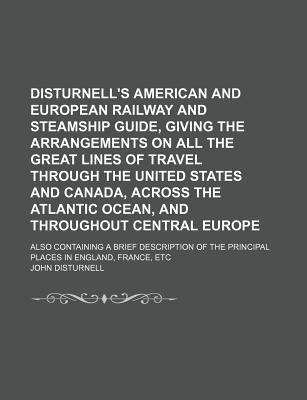 Disturnell's American and European Railway and Steamship Guide, Giving the Arrangements on All the Great Lines of Travel Through the United States and Canada, Across the Atlantic Ocean, and Throughout Central Europe; Also Containing a