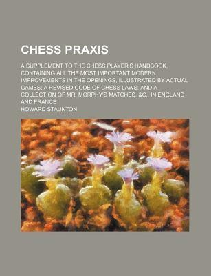 Chess Praxis; A Supplement to the Chess Player's Handbook, Containing All the Most Important Modern Improvements in the Openings, Illustrated by Actual Games a Revised Code of Chess Laws and a Collection of Mr. Morphy's Matches, &C., in