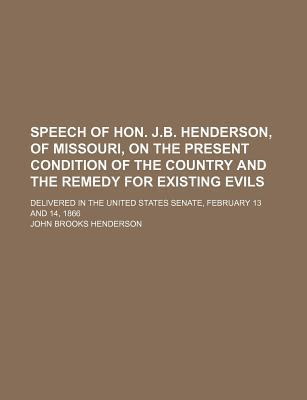 Speech of Hon. J.B. Henderson, of Missouri, on the Present Condition of the Country and the Remedy for Existing Evils; Delivered in the United States Senate, February 13 and 14, 1866