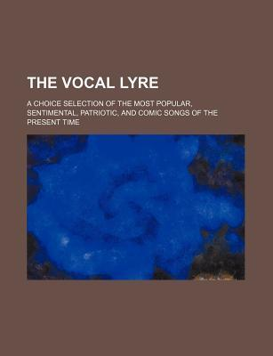 The Vocal Lyre; A Choice Selection of the Most Popular, Sentimental, Patriotic, and Comic Songs of the Present Time