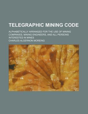 Telegraphic Mining Code; Alphabetically Arranged for the Use of Mining Companies, Mining Engineers, and All Persons Interested in Mines