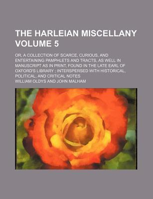 The Harleian Miscellany; Or, a Collection of Scarce, Curious, and Entertaining Pamphlets and Tracts, as Well in Manuscript as in Print, Found in the Late Earl of Oxford's Library Interspersed with Historical, Political, and Volume 5