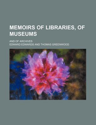 Memoirs of Libraries, of Museums; And of Archives